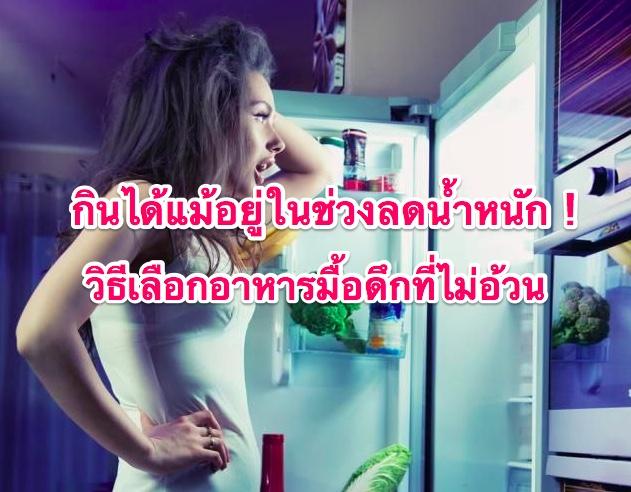 กินได้แม้อยู่ในช่วงลดน้ำหนัก ! วิธีเลือกอาหารมื้อดึกที่ไม่อ้วน