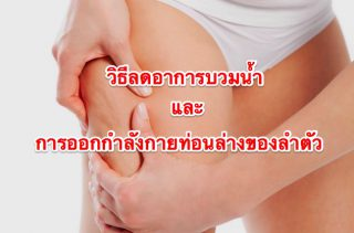 วิธีลดอาการบวมน้ำ และการออกกำลังกายท่อนล่างของลำตัว